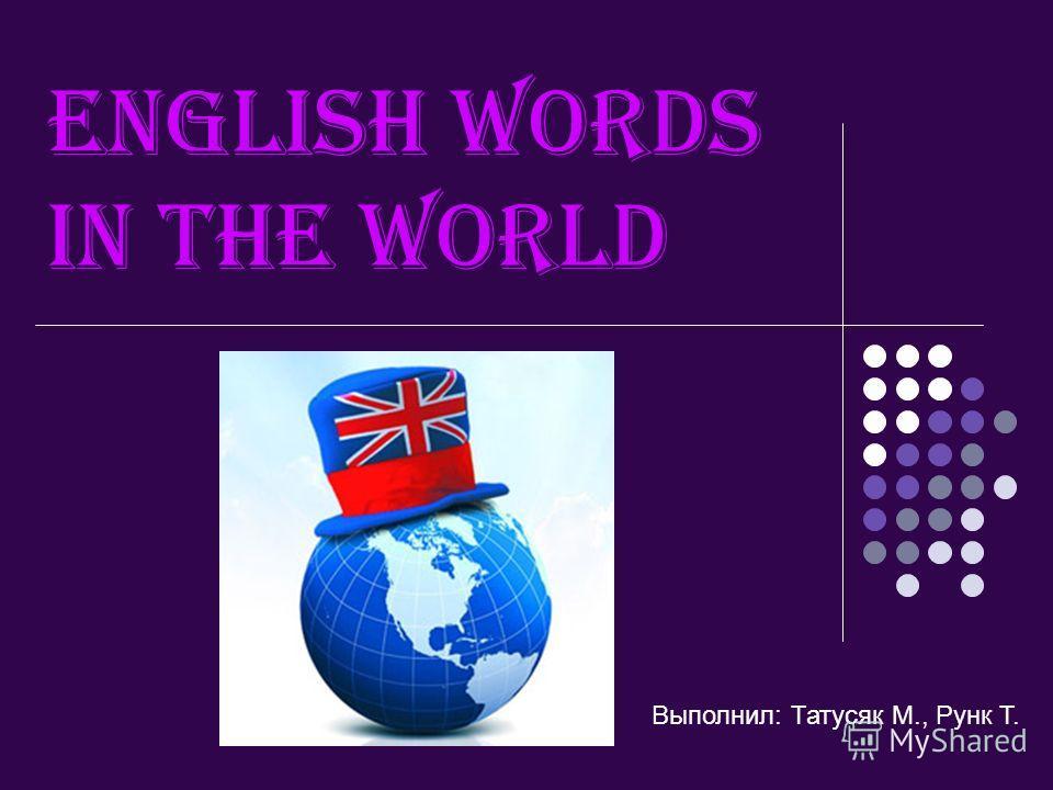 English words in the world Выполнил: Татусяк М., Рунк Т.