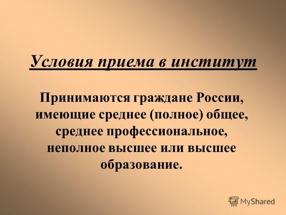 Условия приема в институт Принимаются граждане России, имеющие среднее (полное) общее, среднее профессиональное, неполное высшее или высшее образование.
