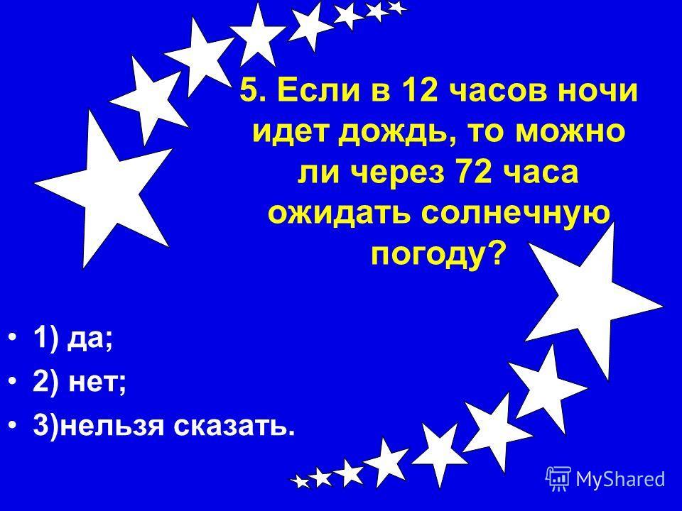 5. Если в 12 часов ночи идет дождь, то можно ли через 72 часа ожидать солнечную погоду? 1) да; 2) нет; 3)нельзя сказать.