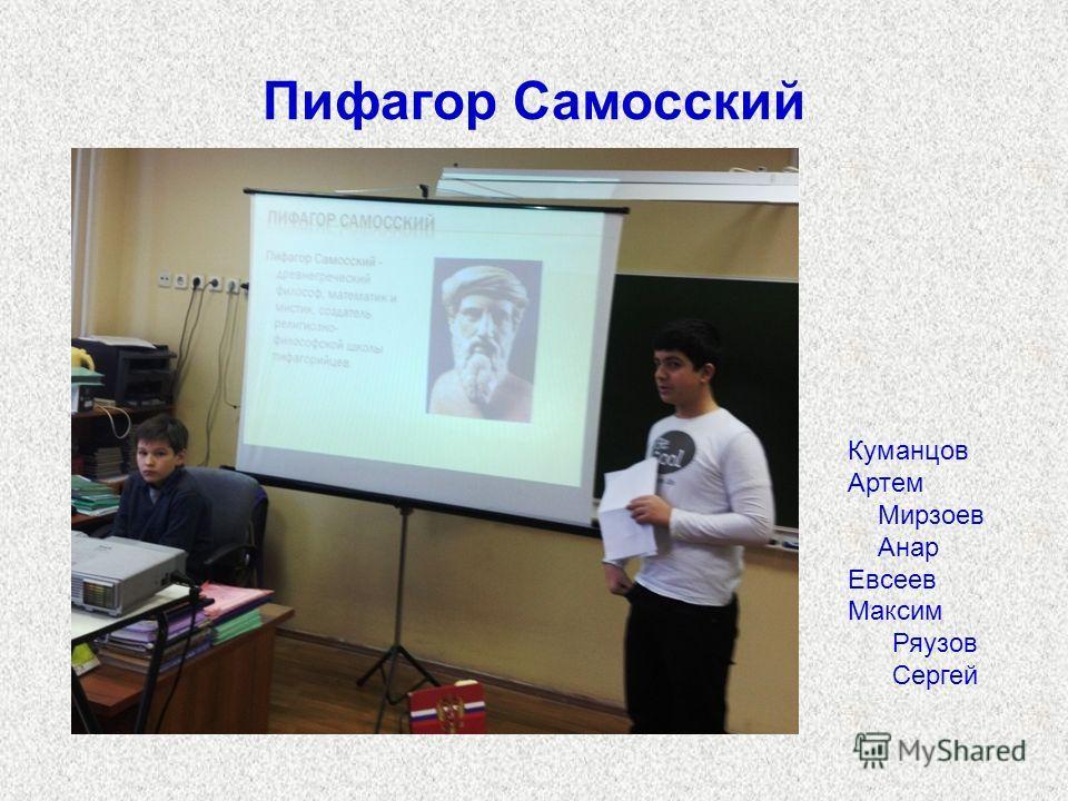 Пифагор Самосский Куманцов Артем Мирзоев Анар Евсеев Максим Ряузов Сергей
