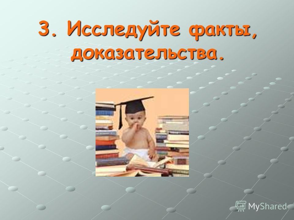 3. Исследуйте факты, доказательства.