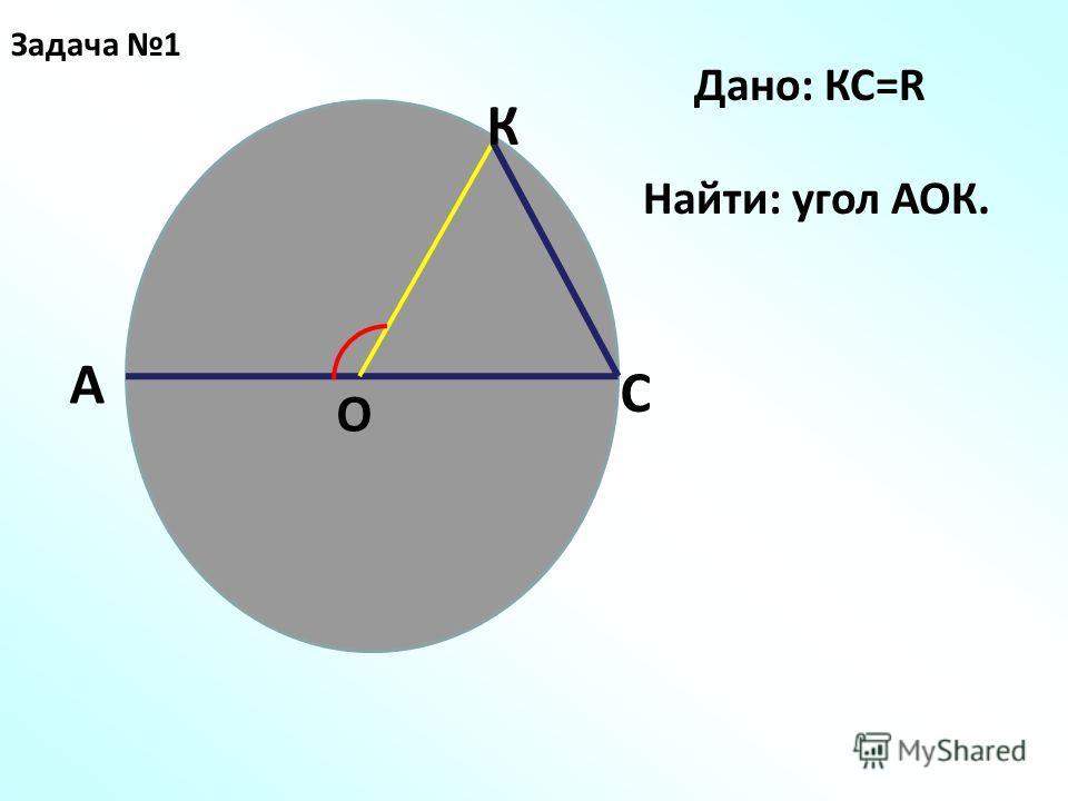 Задача 1 О А С К Дано: КС=R Найти: угол АОК.