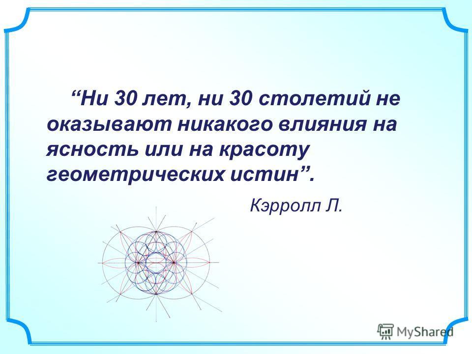 Ни 30 лет, ни 30 столетий не оказывают никакого влияния на ясность или на красоту геометрических истин. Кэрролл Л.