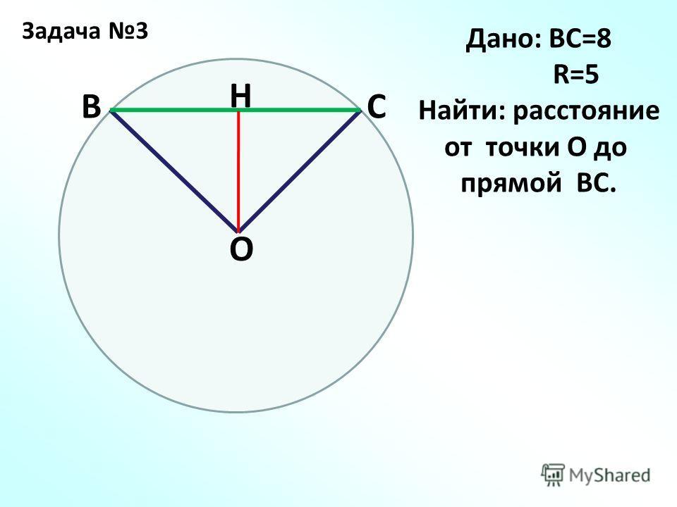 Задача 3 СВ О H Дано: ВС=8 R=5 Найти: расстояние от точки О до прямой ВС.