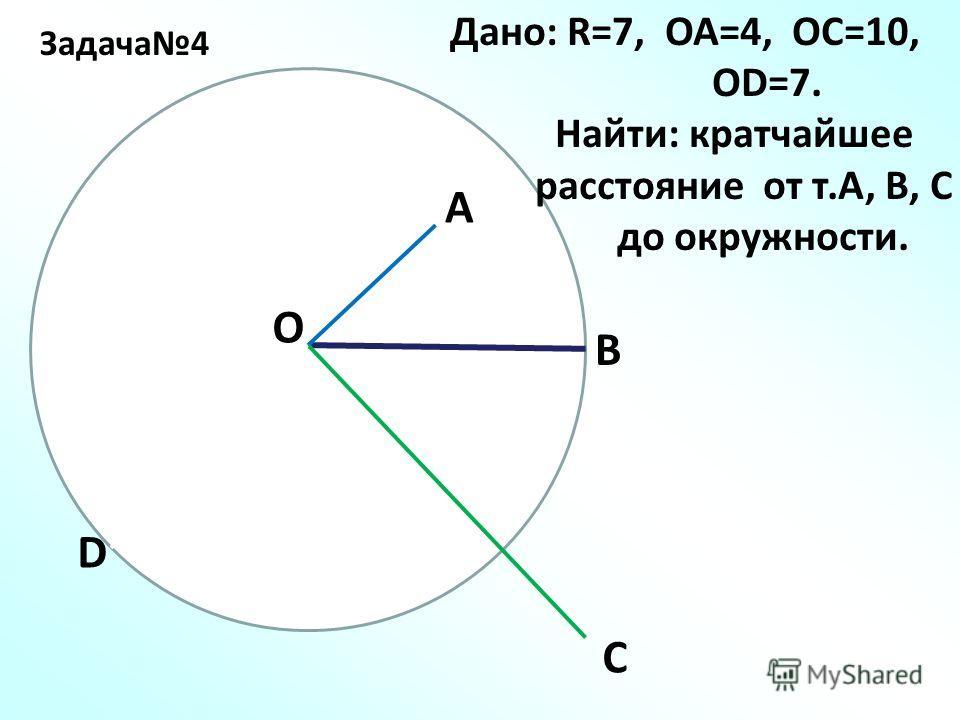 Задача4 О А В С D Дано: R=7, ОА=4, ОС=10, ОD=7. Найти: кратчайшее расстояние от т.А, В, С до окружности.