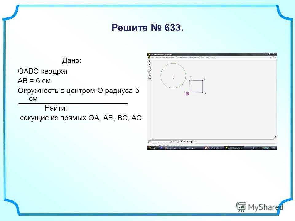 Решите 633. Дано: OABC-квадрат AB = 6 см Окружность с центром O радиуса 5 см Найти: секущие из прямых OA, AB, BC, АС