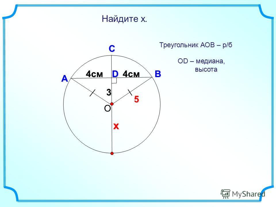 3 D Найдите х. О В А С Треугольник АОВ – р/б 4см 4см х 5 OD – медиана, высота высота