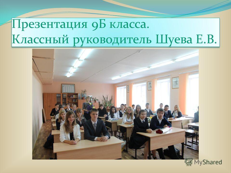 Презентация 9Б класса. Классный руководитель Шуева Е.В.