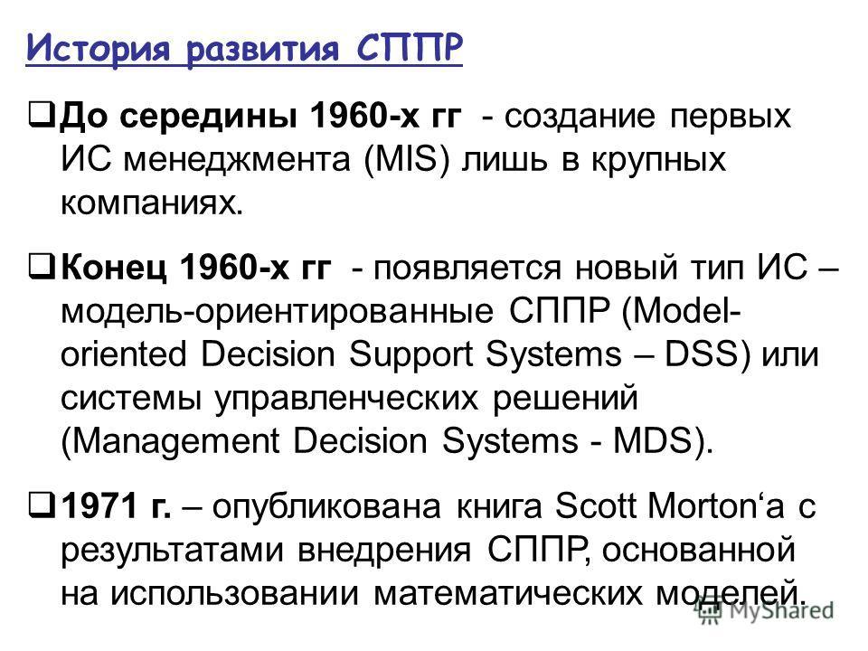 История развития СППР До середины 1960-х гг - создание первых ИС менеджмента (MIS) лишь в крупных компаниях. Конец 1960-х гг - появляется новый тип ИС – модель-ориентированные СППР (Model- oriented Decision Support Systems – DSS) или системы управлен