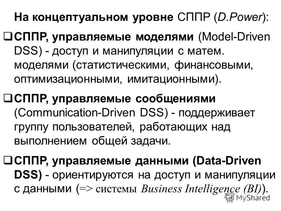 На концептуальном уровне СППР (D.Power): СППР, управляемые моделями (Model-Driven DSS) - доступ и манипуляции с матем. моделями (статистическими, финансовыми, оптимизационными, имитационными). СППР, управляемые сообщениями (Communication-Driven DSS)