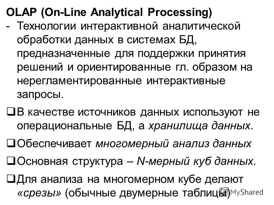 OLAP (On-Line Analytical Processing) -Технологии интерактивной аналитической обработки данных в системах БД, предназначенные для поддержки принятия решений и ориентированные гл. образом на нерегламентированные интерактивные запросы. В качестве источн