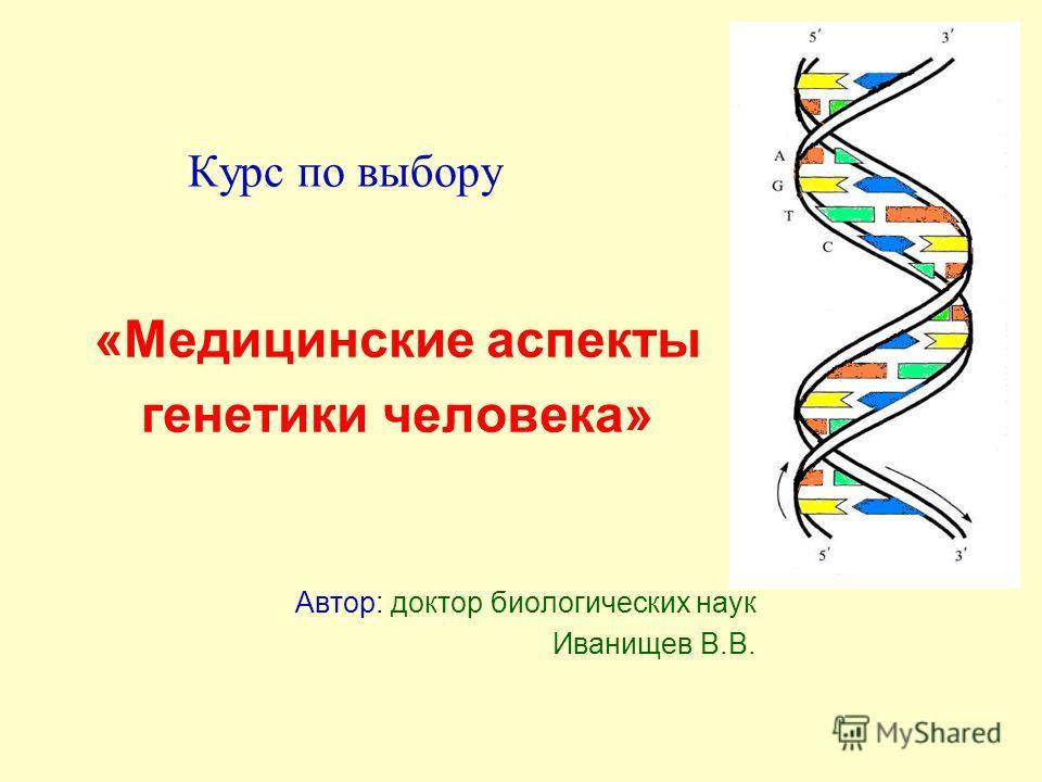Курс по выбору «Медицинские аспекты генетики человека» Автор: доктор биологических наук Иванищев В.В.