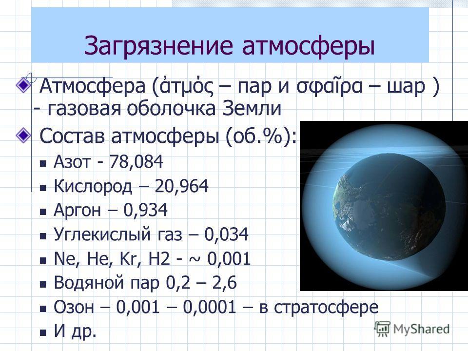 Загрязнение атмосферы Атмосфера (τμός – пар и σφαρα – шар ) - газовая оболочка Земли Состав атмосферы (об.%): Азот - 78,084 Кислород – 20,964 Аргон – 0,934 Углекислый газ – 0,034 Ne, He, Kr, H2 - ~ 0,001 Водяной пар 0,2 – 2,6 Озон – 0,001 – 0,0001 –