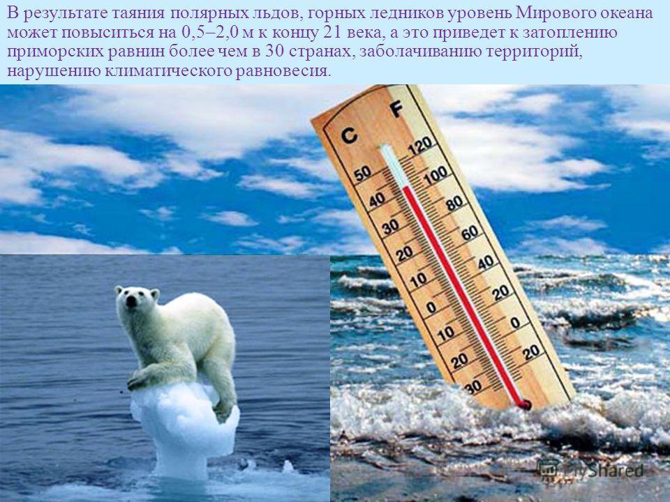 В результате таяния полярных льдов, горных ледников уровень Мирового океана может повыситься на 0,5–2,0 м к концу 21 века, а это приведет к затоплению приморских равнин более чем в 30 странах, заболачиванию территорий, нарушению климатического равнов