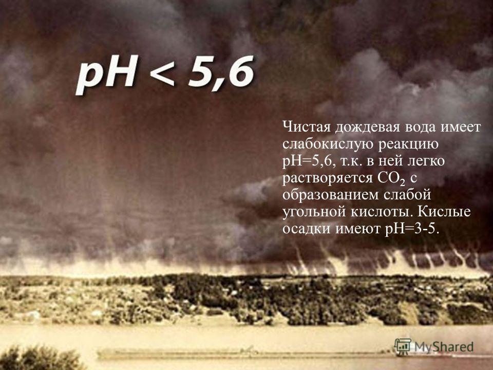 Чистая дождевая вода имеет слабокислую реакцию рН=5,6, т.к. в ней легко растворяется СО 2 с образованием слабой угольной кислоты. Кислые осадки имеют рН=3-5.
