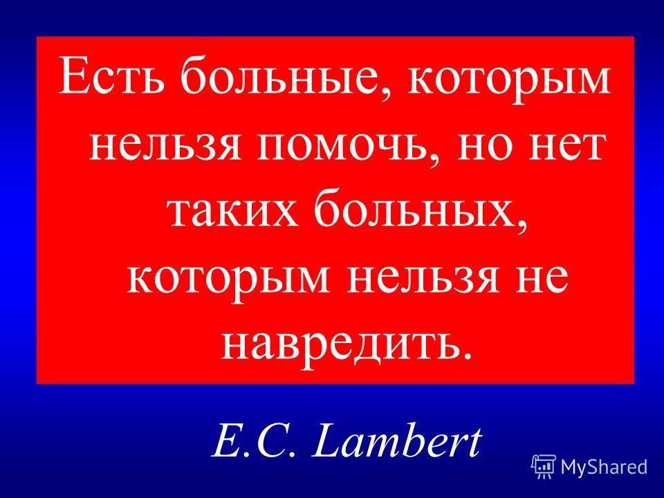 Есть больные, которым нельзя помочь, но нет таких больных, которым нельзя не навредить. E.C. Lambert
