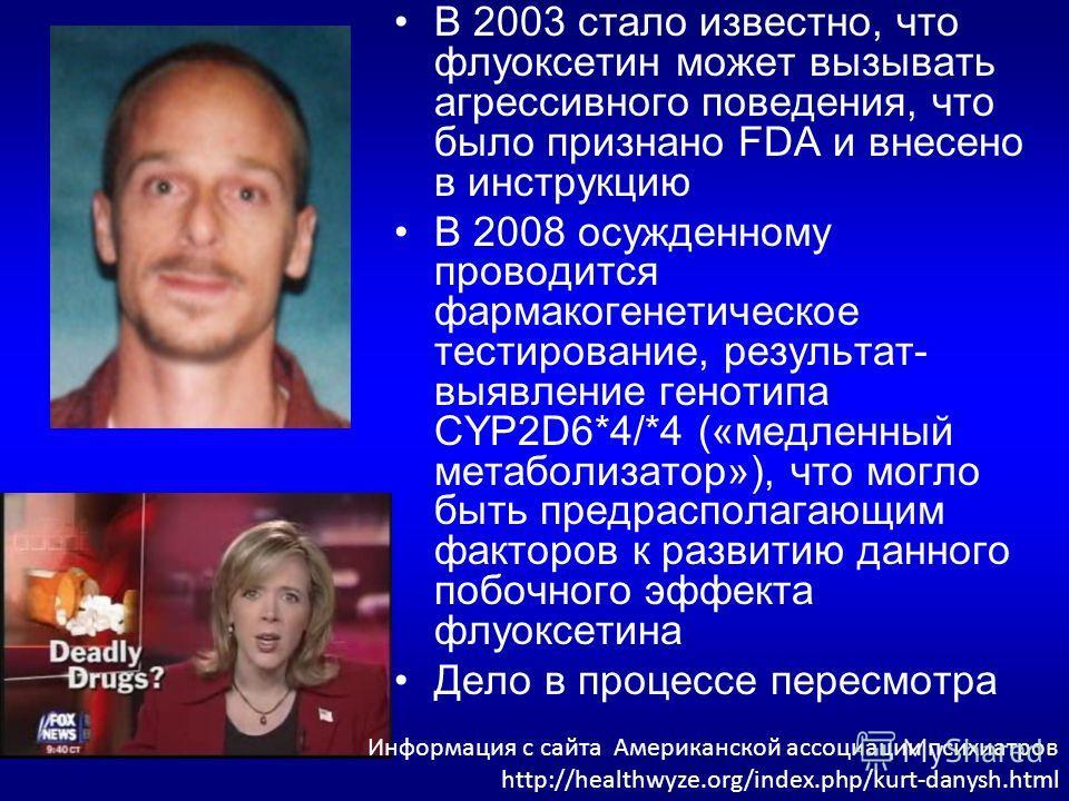 В 2003 стало известно, что флуоксетин может вызывать агрессивного поведения, что было признано FDA и внесено в инструкцию В 2008 осужденному проводится фармакогенетическое тестирование, результат- выявление генотипа CYP2D6*4/*4 («медленный метаболиза