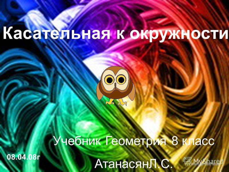 Касательная к окружности 08.04.08г Учебник Геометрия 8 класс АтанасянЛ.С.