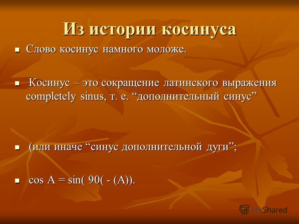 Из истории косинуса Слово косинус намного моложе. Слово косинус намного моложе. Косинус – это сокращение латинского выражения completely sinus, т. е. дополнительный синус Косинус – это сокращение латинского выражения completely sinus, т. е. дополните