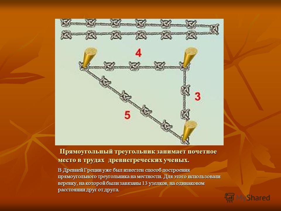 Прямоугольный треугольник занимает почетное место в трудах древнегреческих ученых. Прямоугольный треугольник занимает почетное место в трудах древнегреческих ученых. В Древней Греции уже был известен способ построения прямоугольного треугольника на м