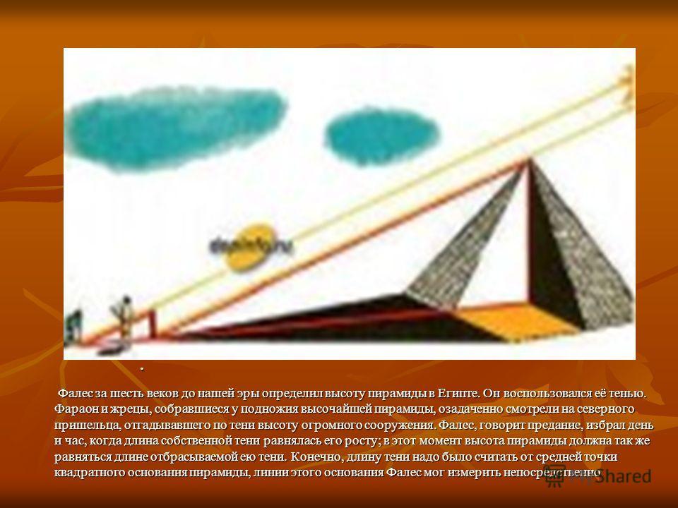 . Фалес за шесть веков до нашей эры определил высоту пирамиды в Египте. Он воспользовался её тенью. Фараон и жрецы, собравшиеся у подножия высочайшей пирамиды, озадаченно смотрели на северного пришельца, отгадывавшего по тени высоту огромного сооруже