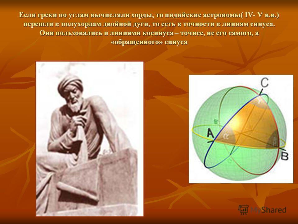Если греки по углам вычисляли хорды, то индийские астрономы( IV- V в.в.) перешли к полухордам двойной дуги, то есть в точности к линиям синуса. Они пользовались и линиями косинуса – точнее, не его самого, а «обращенного» синуса