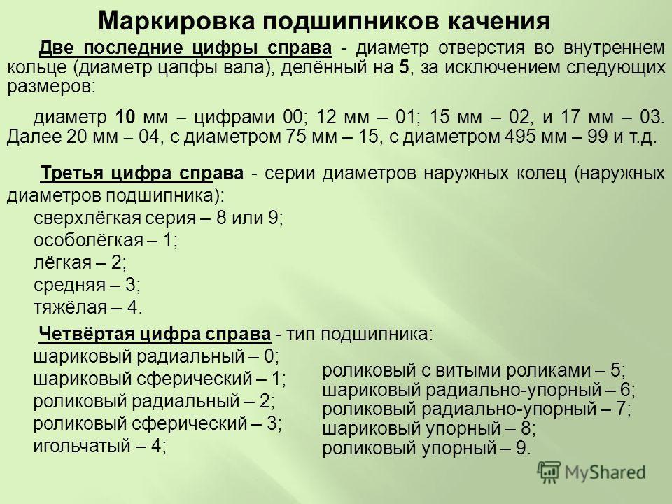 Две последние цифры справа - диаметр отверстия во внутреннем кольце (диаметр цапфы вала), делённый на 5, за исключением следующих размеров: диаметр 10 мм цифрами 00; 12 мм – 01; 15 мм – 02, и 17 мм – 03. Далее 20 мм 04, с диаметром 75 мм – 15, с диам