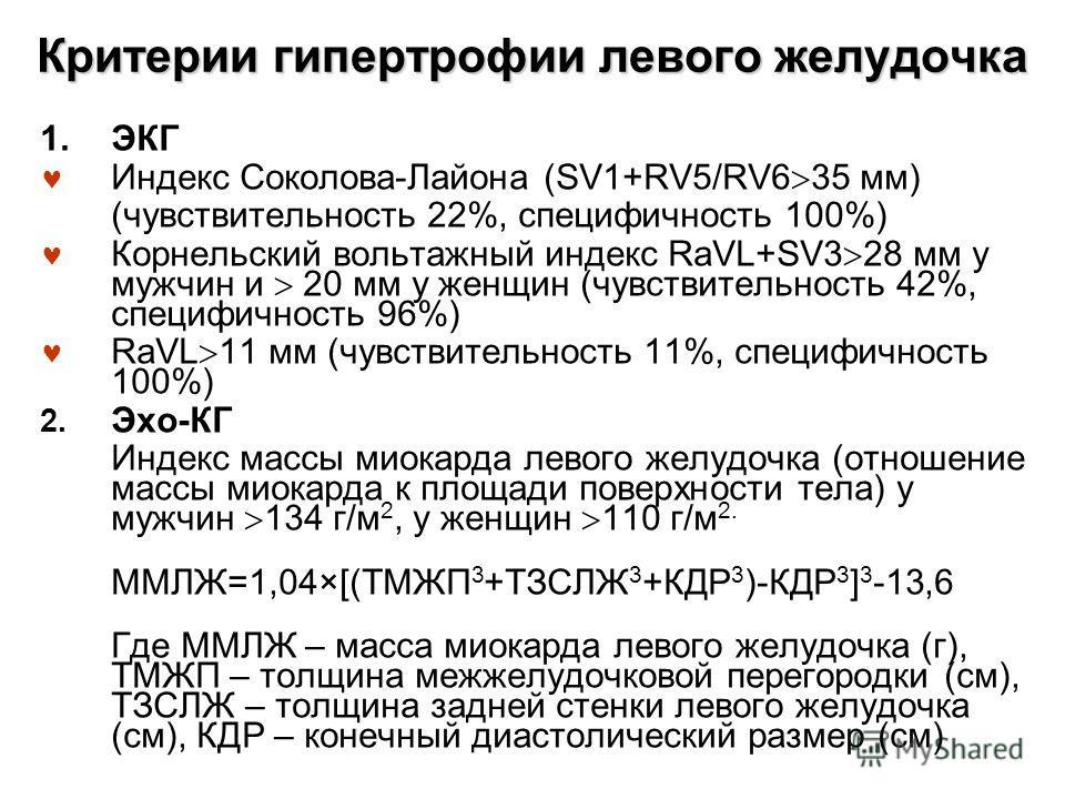 Критерии гипертрофии левого желудочка 1.ЭКГ Индекс Соколова-Лайона (SV1+RV5/RV6 35 мм) (чувствительность 22%, специфичность 100%) Корнельский вольтажный индекс RaVL+SV3 28 мм у мужчин и 20 мм у женщин (чувствительность 42%, специфичность 96%) RaVL 11