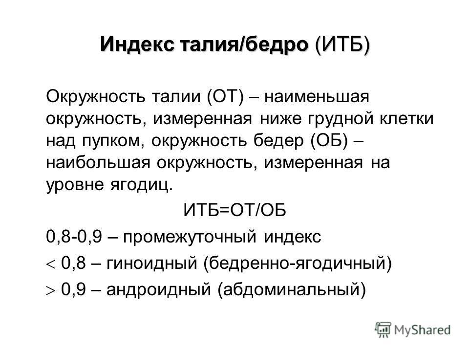 Индекс талия/бедро (ИТБ) Окружность талии (ОТ) – наименьшая окружность, измеренная ниже грудной клетки над пупком, окружность бедер (ОБ) – наибольшая окружность, измеренная на уровне ягодиц. ИТБ=ОТ/ОБ 0,8-0,9 – промежуточный индекс 0,8 – гиноидный (б