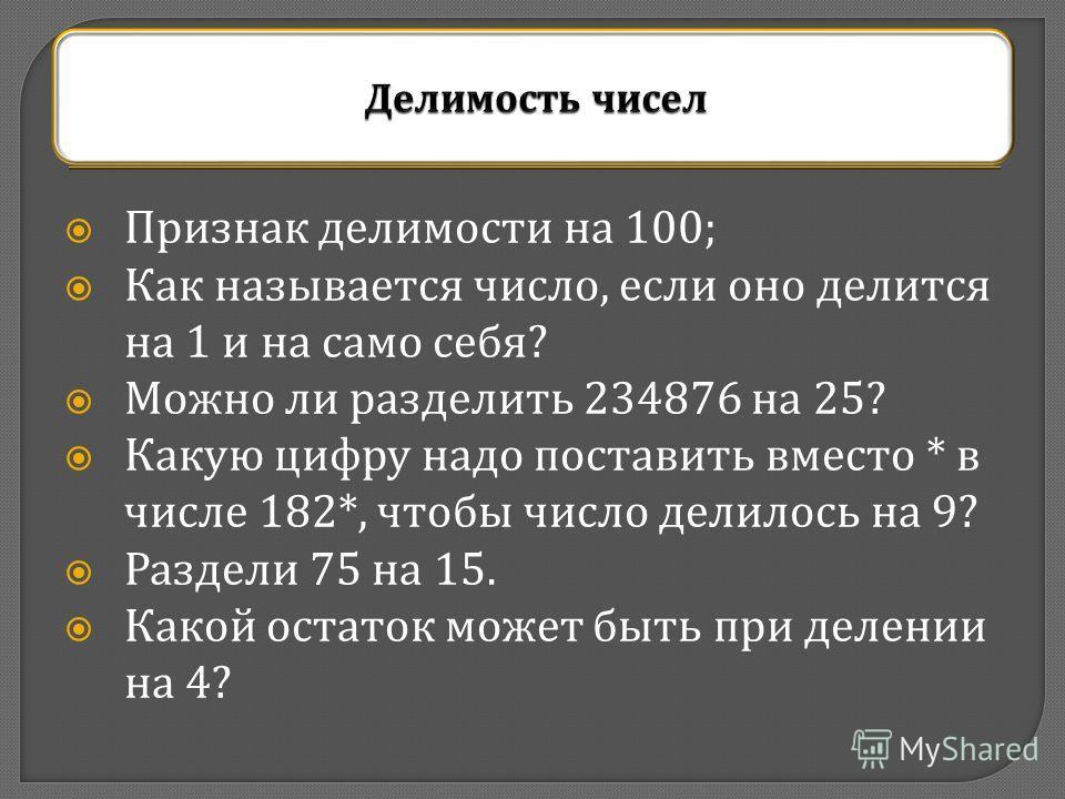Признак делимости на 100; Как называется число, если оно делится на 1 и на само себя ? Можно ли разделить 234876 на 25? Какую цифру надо поставить вместо * в числе 182*, чтобы число делилось на 9? Раздели 75 на 15. Какой остаток может быть при делени