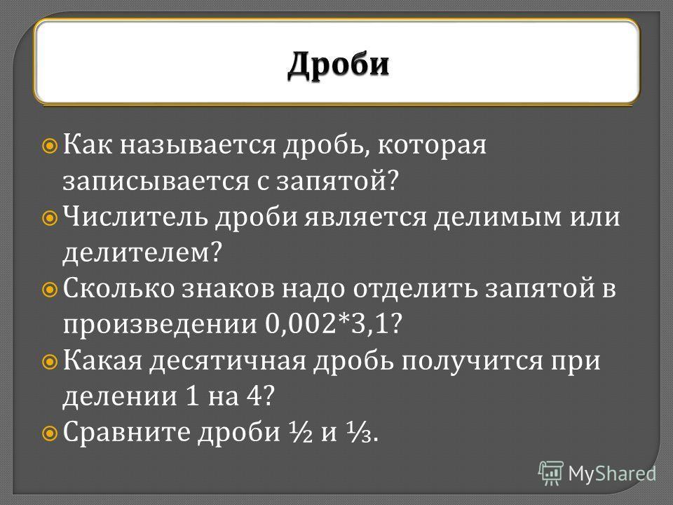 Как называется дробь, которая записывается с запятой ? Числитель дроби является делимым или делителем ? Сколько знаков надо отделить запятой в произведении 0,002*3,1? Какая десятичная дробь получится при делении 1 на 4? Сравните дроби ½ и.