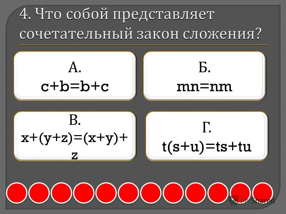 А. c+b=b+c Б. mn=nm В. x+(y+z)=(x+y)+ z Г. t(s+u)=ts+tu