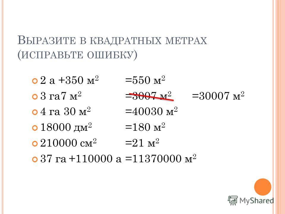 В ЫРАЗИТЕ В КВАДРАТНЫХ МЕТРАХ ( ИСПРАВЬТЕ ОШИБКУ ) 2 а +350 м 2 3 га7 м 2 4 га 30 м 2 18000 дм 2 210000 см 2 37 га +110000 а =550 м 2 =3007 м 2 =40030 м 2 =180 м 2 =21 м 2 =11370000 м 2 =30007 м 2