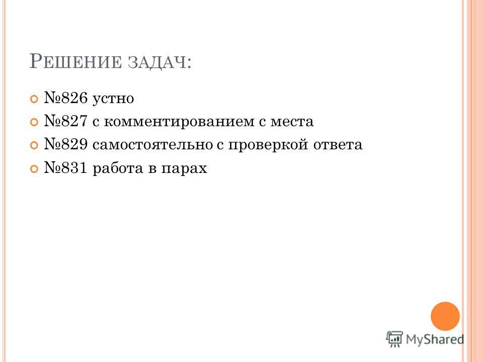 Р ЕШЕНИЕ ЗАДАЧ : 826 устно 827 с комментированием с места 829 самостоятельно с проверкой ответа 831 работа в парах