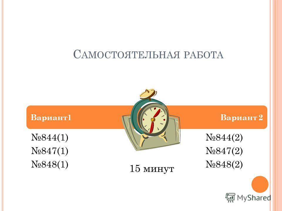 С АМОСТОЯТЕЛЬНАЯ РАБОТА 844(1) 847(1) 848(1) 844(2) 847(2) 848(2) Вариант1Вариант 2 15 минут