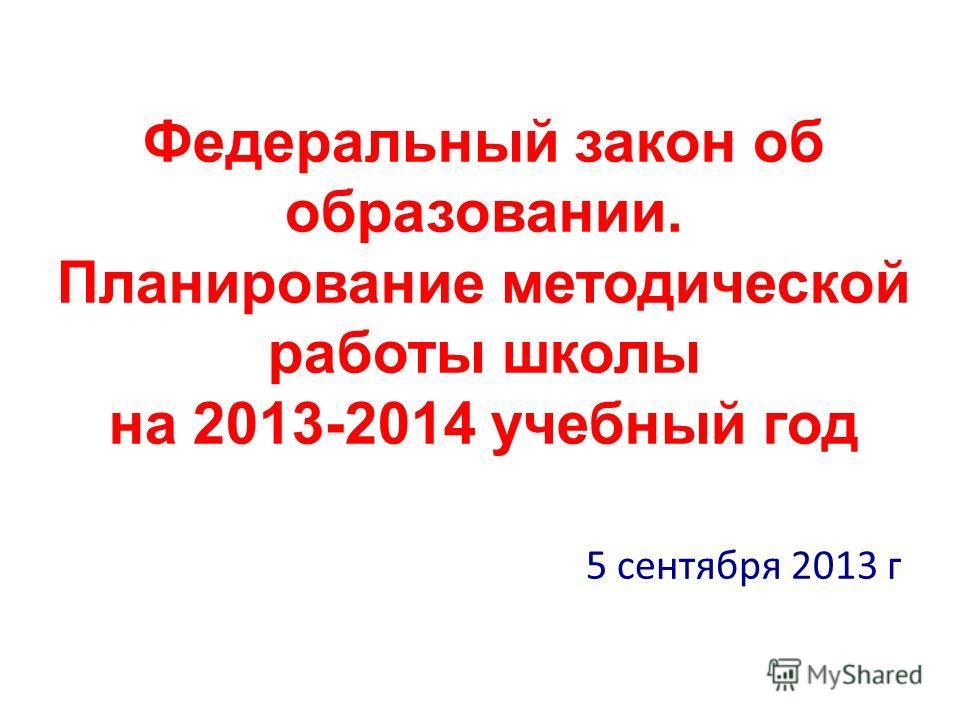 Федеральный закон об образовании. Планирование методической работы школы на 2013-2014 учебный год 5 сентября 2013 г