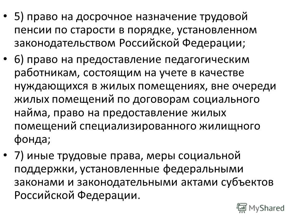 5) право на досрочное назначение трудовой пенсии по старости в порядке, установленном законодательством Российской Федерации; 6) право на предоставление педагогическим работникам, состоящим на учете в качестве нуждающихся в жилых помещениях, вне очер