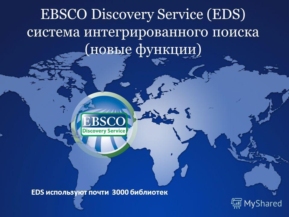 EBSCO Discovery Service (EDS) система интегрированного поиска (новые функции) EDS используют почти 3000 библиотек