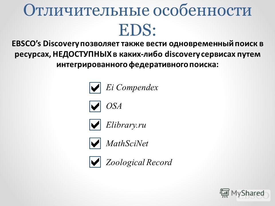 EBSCOs Discovery позволяет также вести одновременный поиск в ресурсах, НЕДОСТУПНЫХ в каких-либо discovery сервисах путем интегрированного федеративного поиска: Ei Compendex OSA Elibrary.ru MathSciNet Zoological Record Отличительные особенности EDS:
