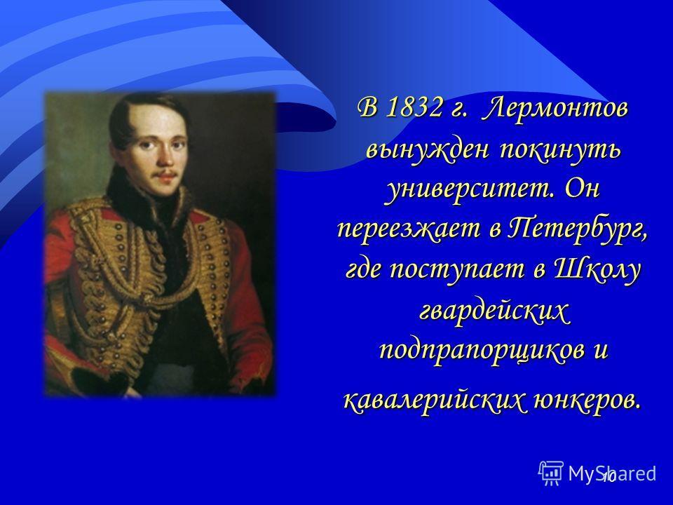 В 1832 г. Лермонтов вынужден покинуть университет. Он переезжает в Петербург, где поступает в Школу гвардейских подпрапорщиков и кавалерийских юнкеров. 10