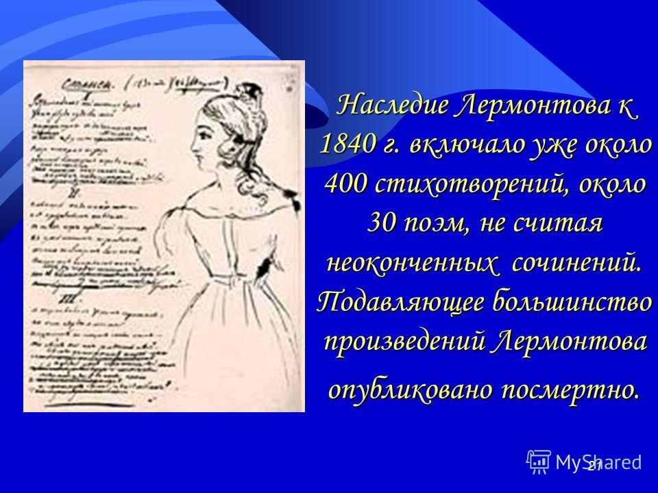 Наследие Лермонтова к 1840 г. включало уже около 400 стихотворений, около 30 поэм, не считая неоконченных сочинений. Подавляющее большинство произведений Лермонтова опубликовано посмертно. 21