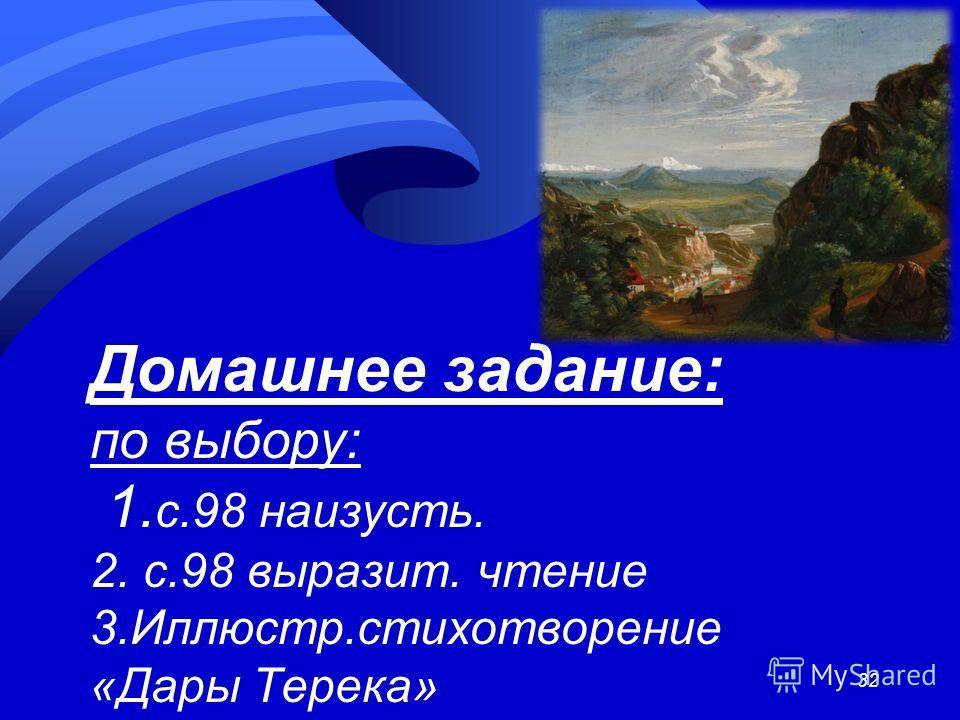 Домашнее задание: по выбору: 1. с.98 наизусть. 2. с.98 выразит. чтение 3.Иллюстр.стихотворение «Дары Терека» 32