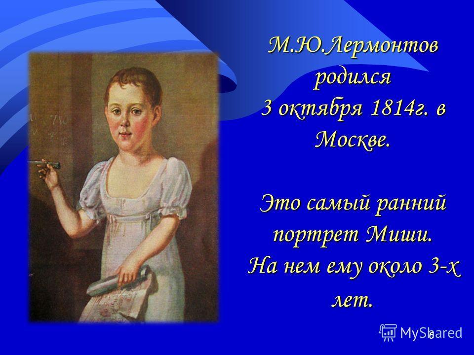 М.Ю.Лермонтов родился 3 октября 1814г. в Москве. Это самый ранний портрет Миши. На нем ему около 3-х лет. 6