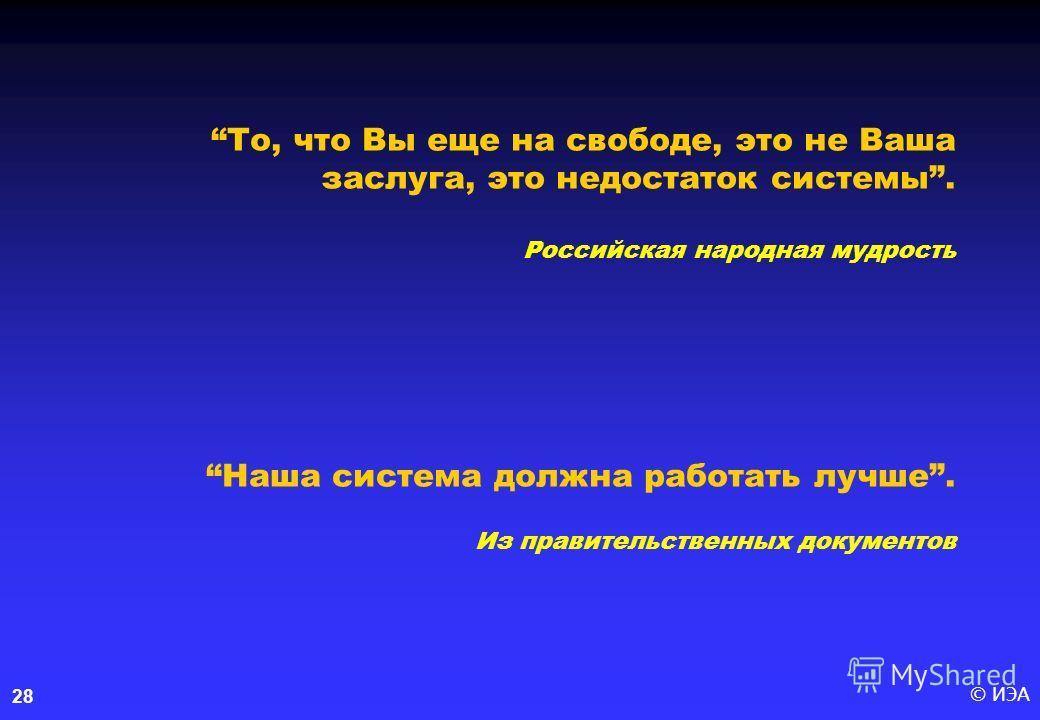 © ИЭА28 То, что Вы еще на свободе, это не Ваша заслуга, это недостаток системы. Российская народная мудростьНаша система должна работать лучше. Из правительственных документов