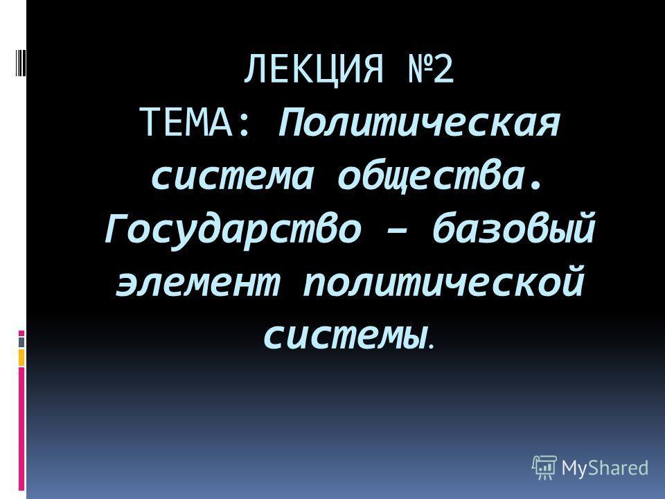 ЛЕКЦИЯ 2 ТЕМА: Политическая система общества. Государство – базовый элемент политической системы.