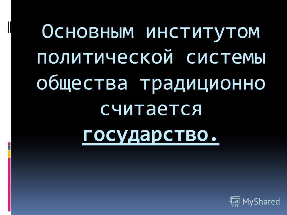 Основным институтом политической системы общества традиционно считается государство.