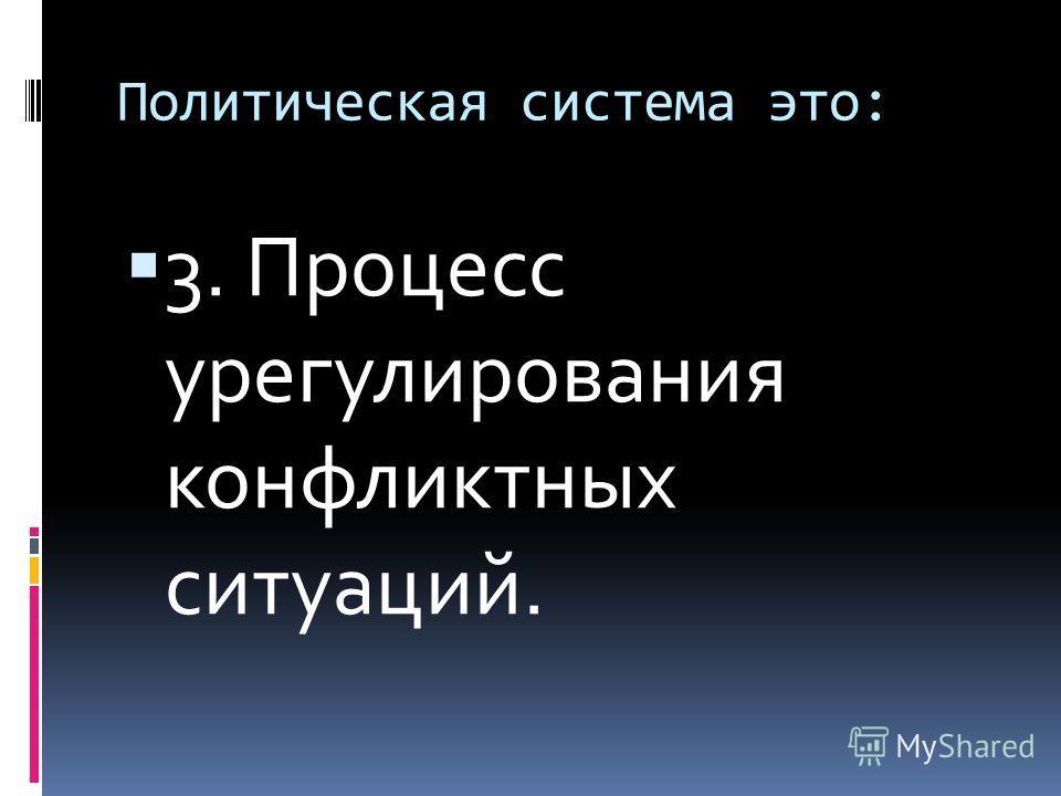 Политическая система это: 3. Процесс урегулирования конфликтных ситуаций.