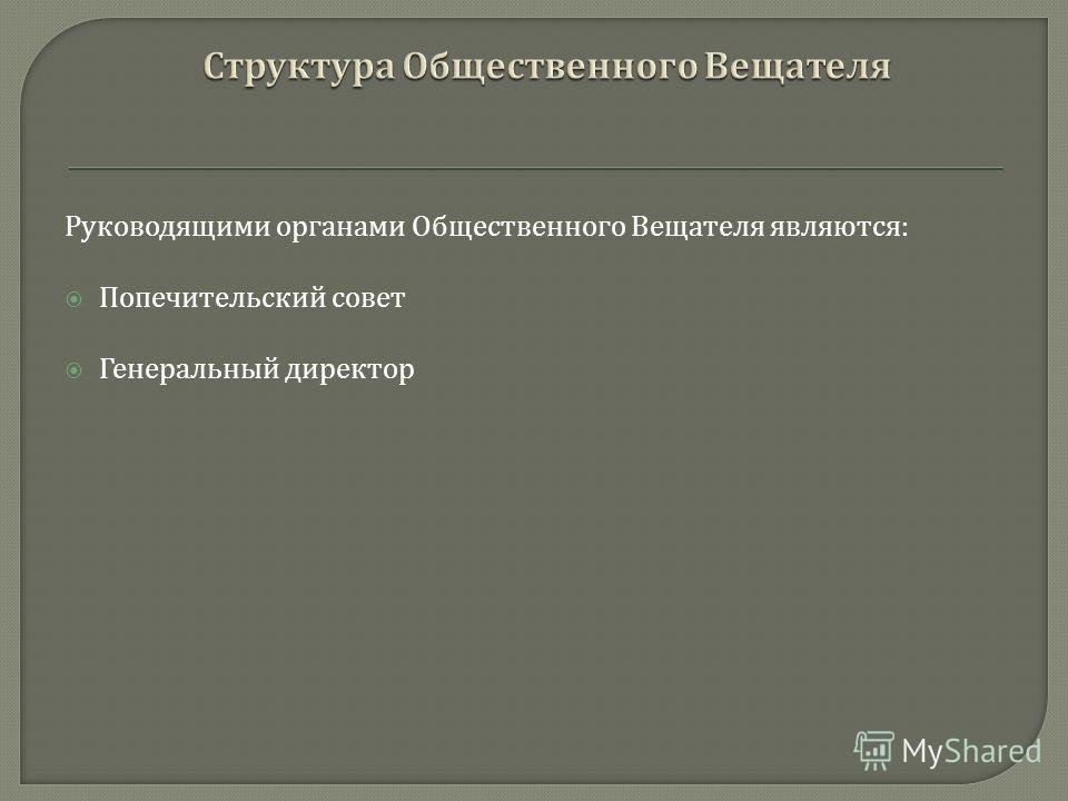 Руководящими органами Общественного Вещателя являются : Попечительский совет Генеральный директор