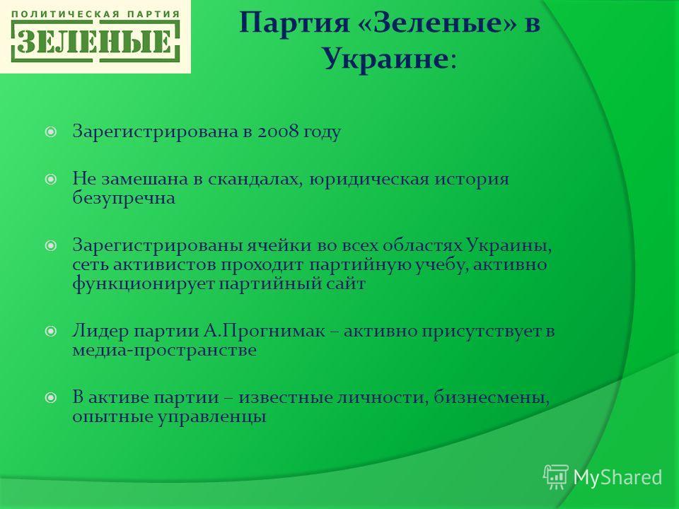 Партия «Зеленые» в Украине: Зарегистрирована в 2008 году Не замешана в скандалах, юридическая история безупречна Зарегистрированы ячейки во всех областях Украины, сеть активистов проходит партийную учебу, активно функционирует партийный сайт Лидер па