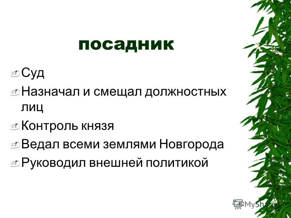 посадник Суд Назначал и смещал должностных лиц Контроль князя Ведал всеми землями Новгорода Руководил внешней политикой 12